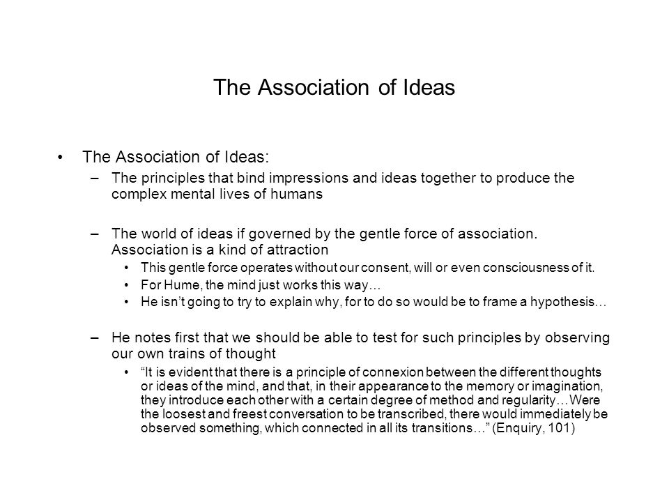 The Association of Ideas The Association of Ideas: –The principles that bind impressions and ideas together to produce the complex mental lives of hum