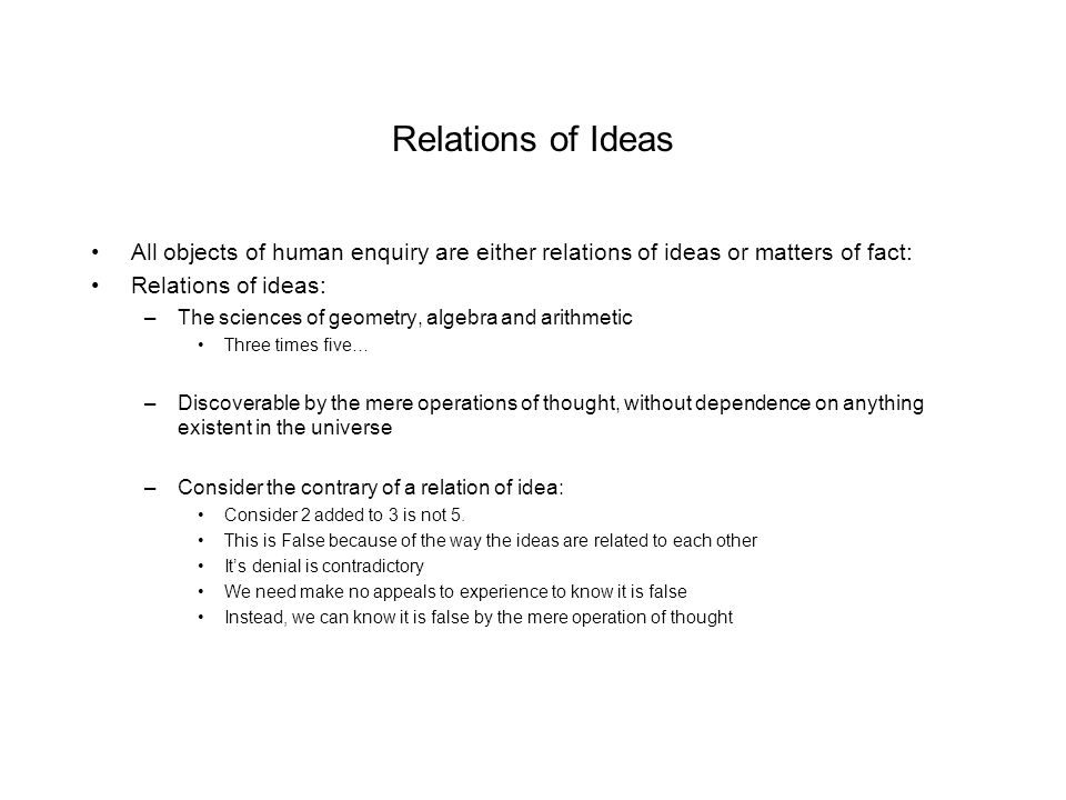 Relations of Ideas All objects of human enquiry are either relations of ideas or matters of fact: Relations of ideas: –The sciences of geometry, algeb