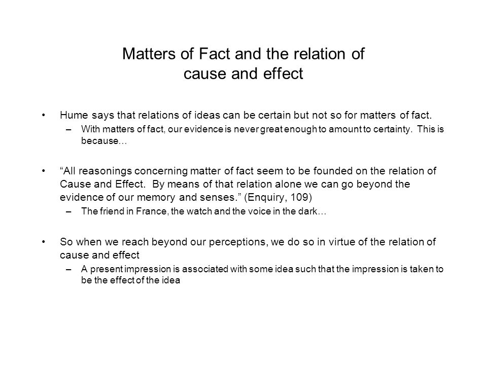Matters of Fact and the relation of cause and effect Hume says that relations of ideas can be certain but not so for matters of fact. –With matters of