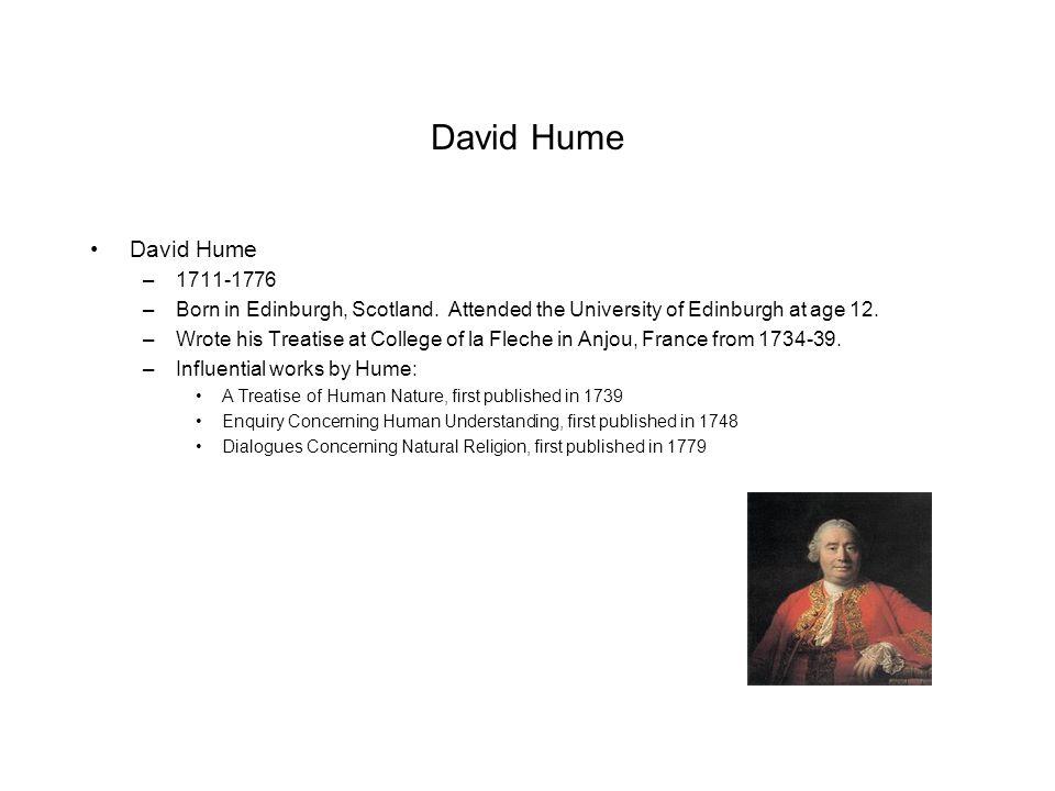 David Hume –1711-1776 –Born in Edinburgh, Scotland. Attended the University of Edinburgh at age 12. –Wrote his Treatise at College of la Fleche in Anj