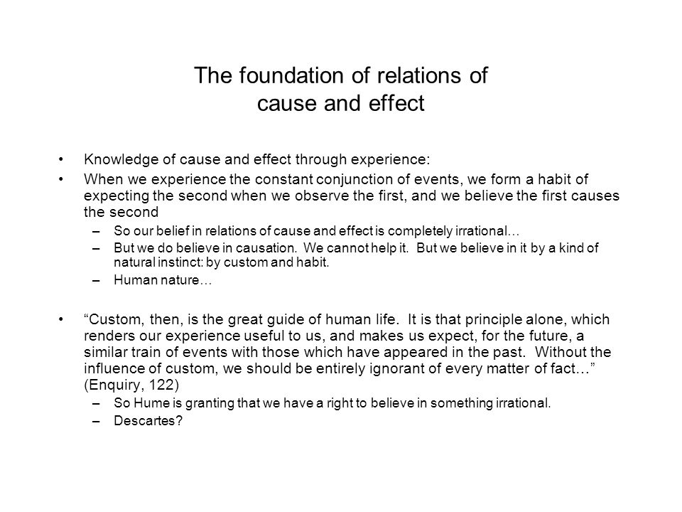 The foundation of relations of cause and effect Knowledge of cause and effect through experience: When we experience the constant conjunction of event