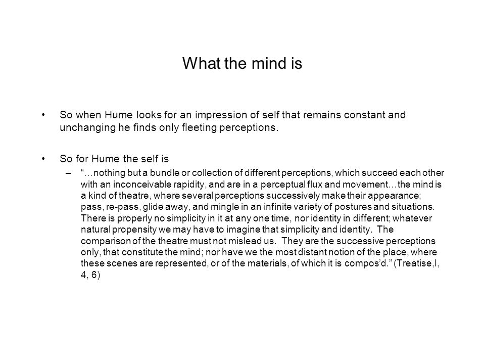 What the mind is So when Hume looks for an impression of self that remains constant and unchanging he finds only fleeting perceptions. So for Hume the