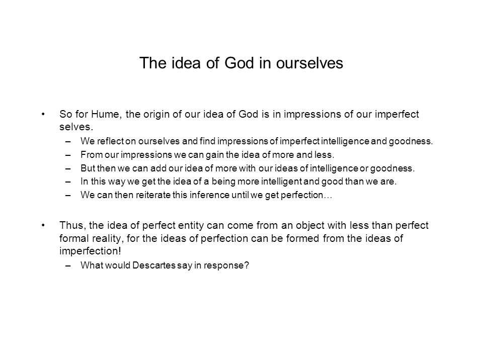 The idea of God in ourselves So for Hume, the origin of our idea of God is in impressions of our imperfect selves. –We reflect on ourselves and find i