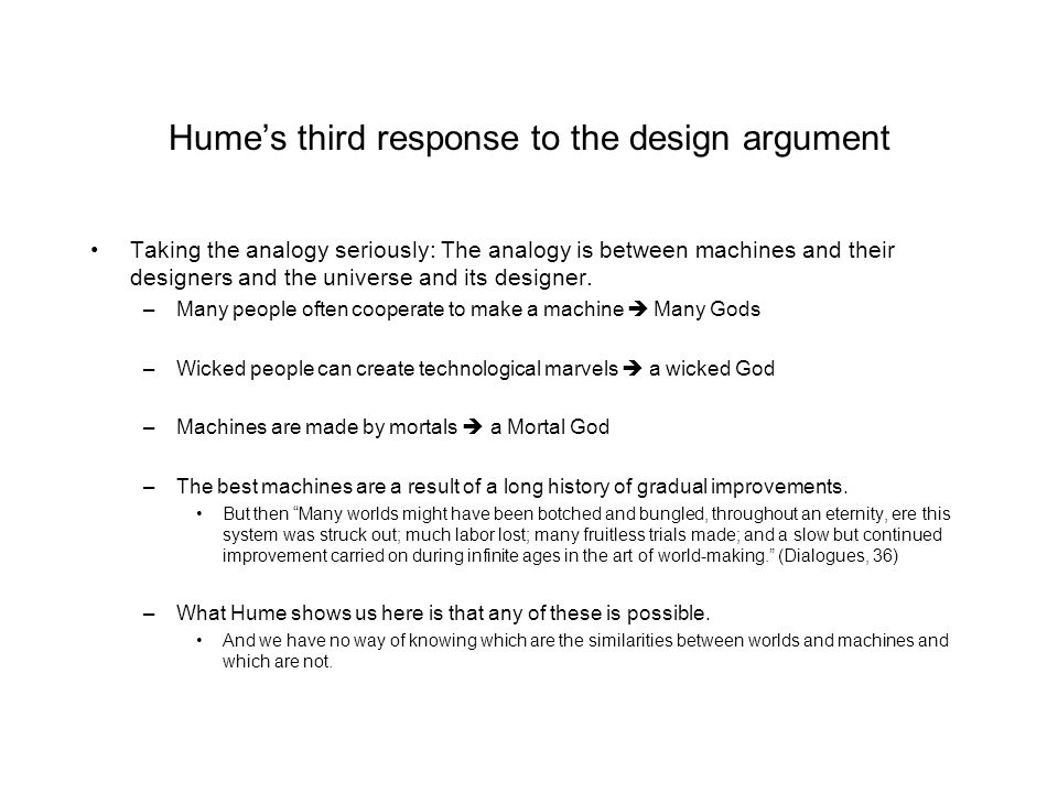Hume's third response to the design argument Taking the analogy seriously: The analogy is between machines and their designers and the universe and it