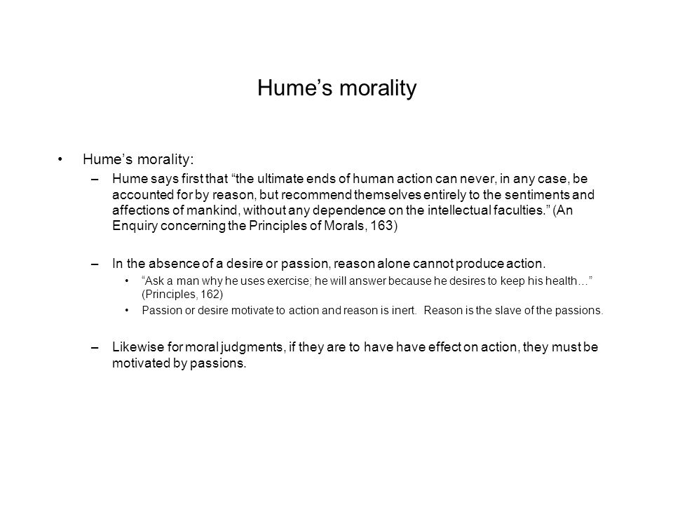 """Hume's morality Hume's morality: –Hume says first that """"the ultimate ends of human action can never, in any case, be accounted for by reason, but reco"""