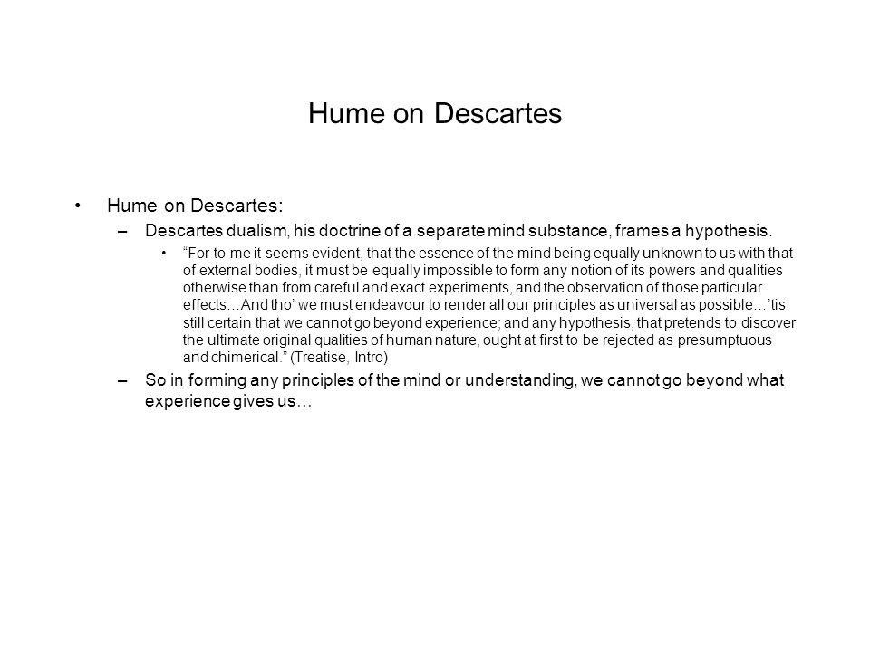 """Hume on Descartes Hume on Descartes: –Descartes dualism, his doctrine of a separate mind substance, frames a hypothesis. """"For to me it seems evident,"""