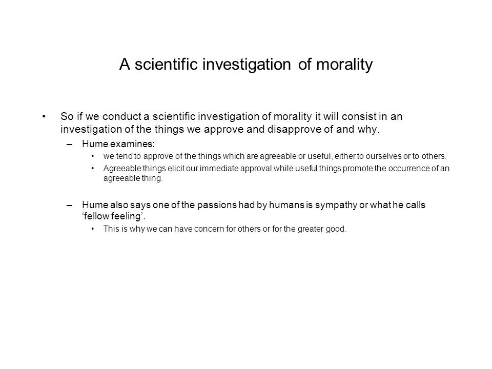 A scientific investigation of morality So if we conduct a scientific investigation of morality it will consist in an investigation of the things we ap