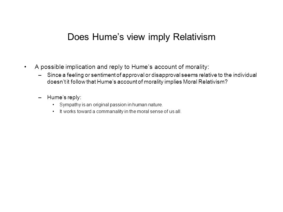 Does Hume's view imply Relativism A possible implication and reply to Hume's account of morality: –Since a feeling or sentiment of approval or disappr
