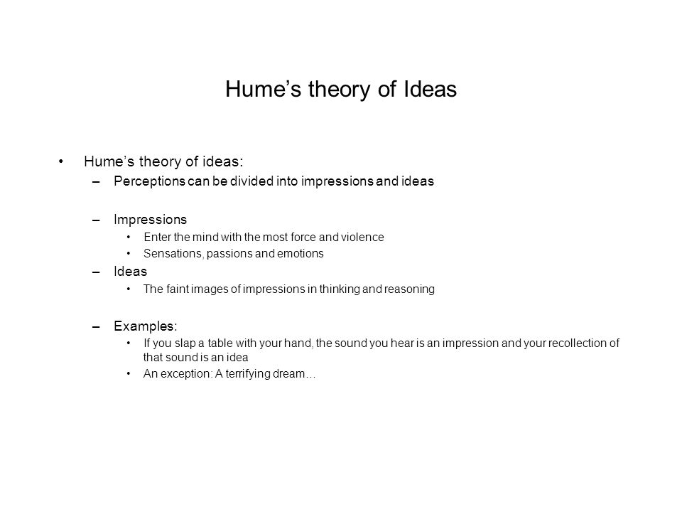 Hume's theory of Ideas Hume's theory of ideas: –Perceptions can be divided into impressions and ideas –Impressions Enter the mind with the most force