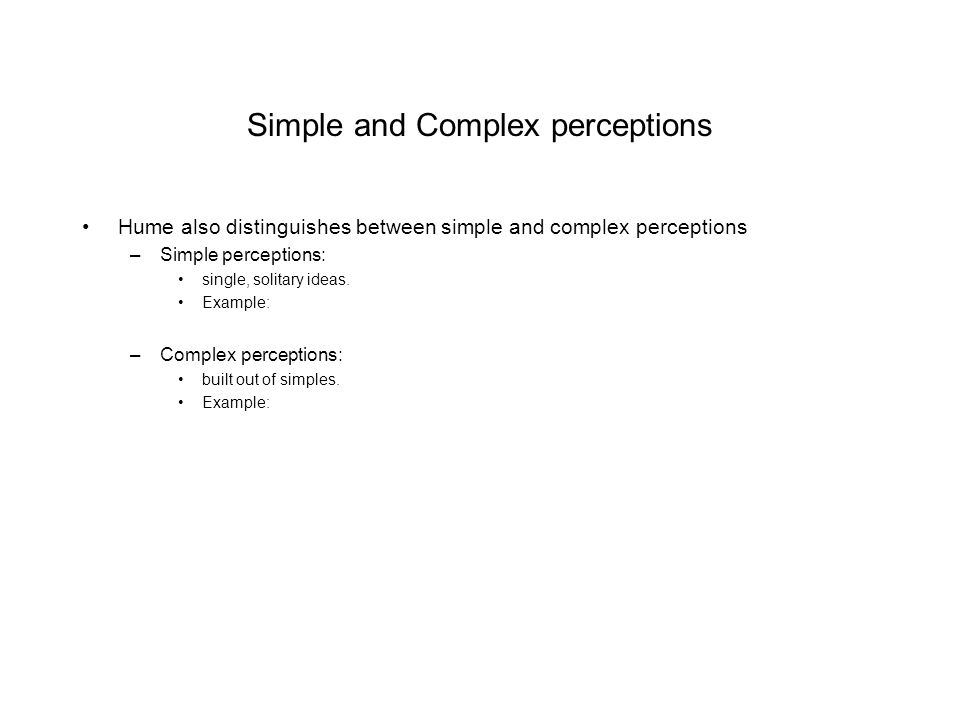 Simple and Complex perceptions Hume also distinguishes between simple and complex perceptions –Simple perceptions: single, solitary ideas. Example: –C
