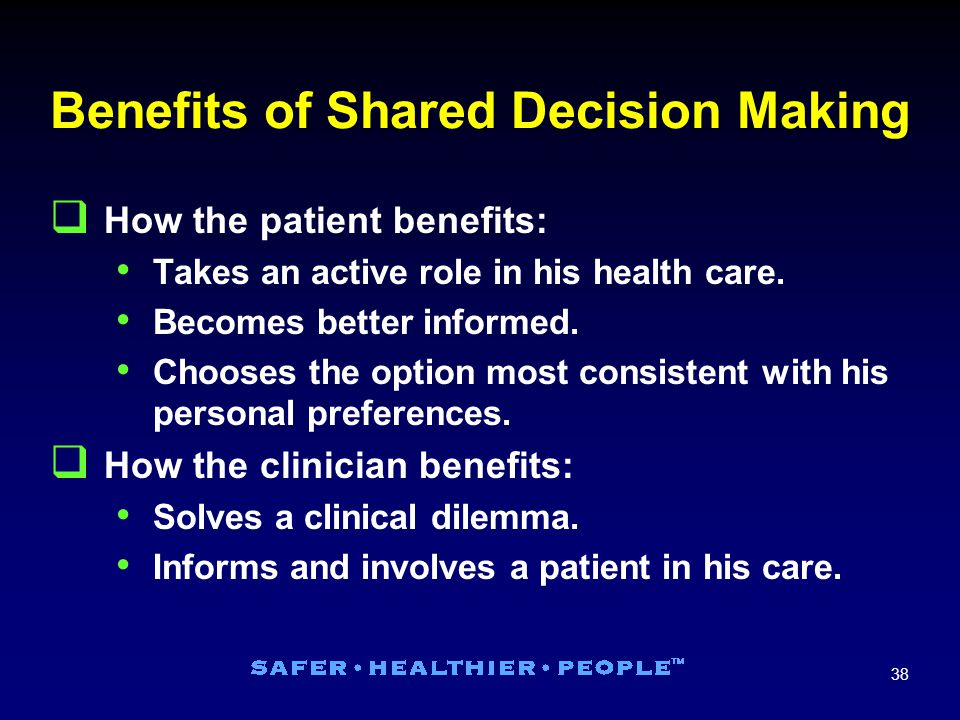 38 Benefits of Shared Decision Making  How the patient benefits: Takes an active role in his health care.