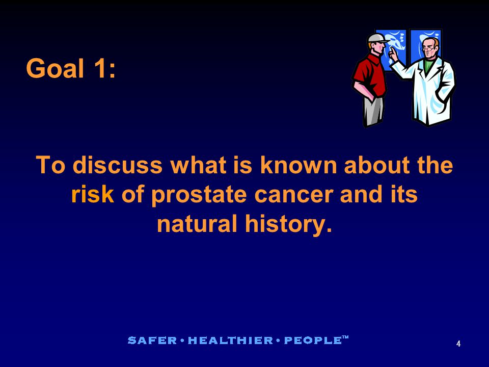 4 To discuss what is known about the risk of prostate cancer and its natural history. Goal 1: