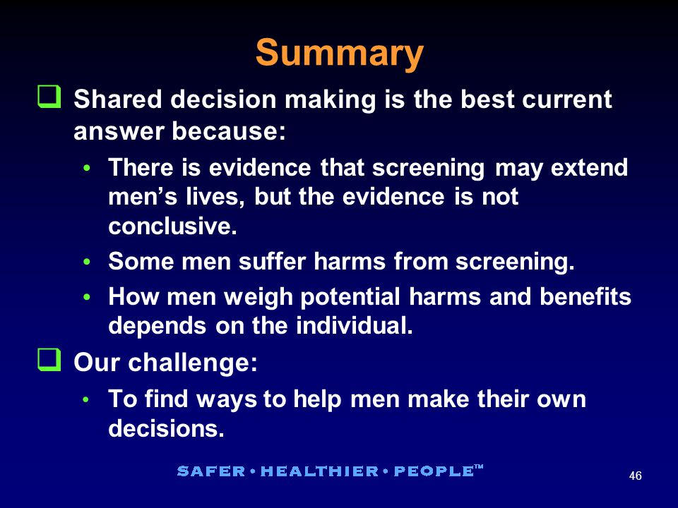 46 Summary  Shared decision making is the best current answer because:  There is evidence that screening may extend men's lives, but the evidence is not conclusive.