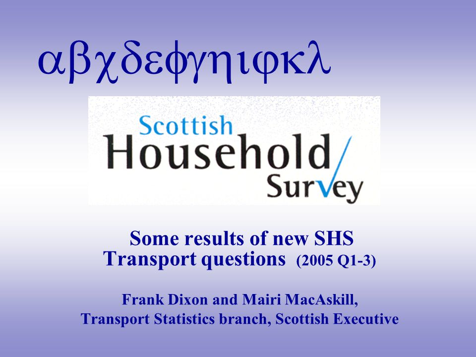abcdefghijkl Some results of new SHS Transport questions (2005 Q1-3) Frank Dixon and Mairi MacAskill, Transport Statistics branch, Scottish Executive