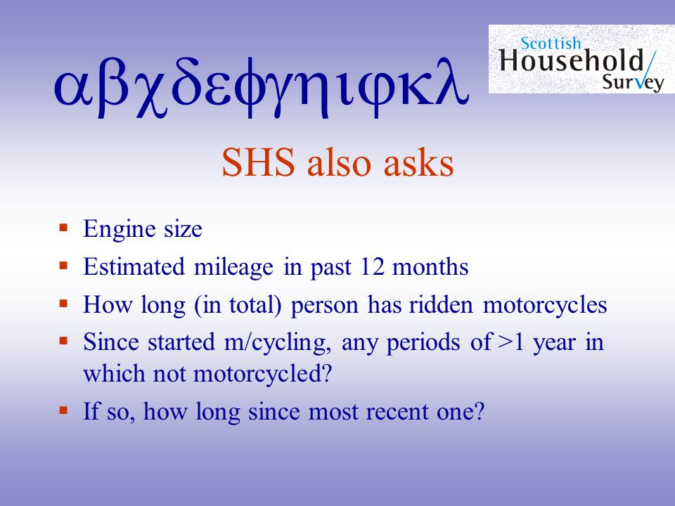 abcdefghijkl SHS also asks  Engine size  Estimated mileage in past 12 months  How long (in total) person has ridden motorcycles  Since started m/cycling, any periods of >1 year in which not motorcycled.