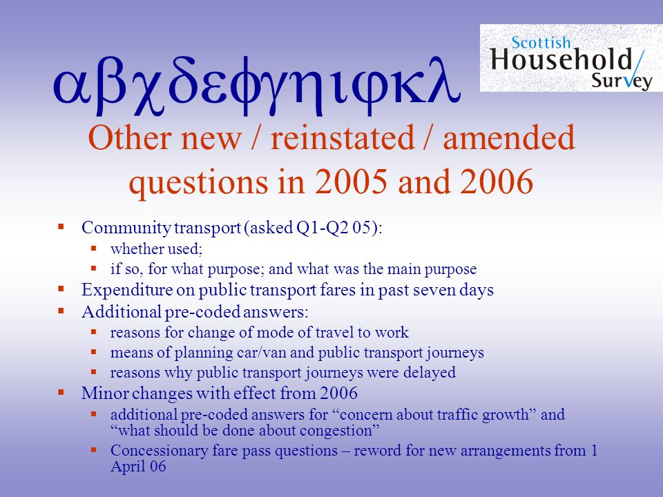 abcdefghijkl Other new / reinstated / amended questions in 2005 and 2006  Community transport (asked Q1-Q2 05):  whether used;  if so, for what purpose; and what was the main purpose  Expenditure on public transport fares in past seven days  Additional pre-coded answers:  reasons for change of mode of travel to work  means of planning car/van and public transport journeys  reasons why public transport journeys were delayed  Minor changes with effect from 2006  additional pre-coded answers for concern about traffic growth and what should be done about congestion  Concessionary fare pass questions – reword for new arrangements from 1 April 06
