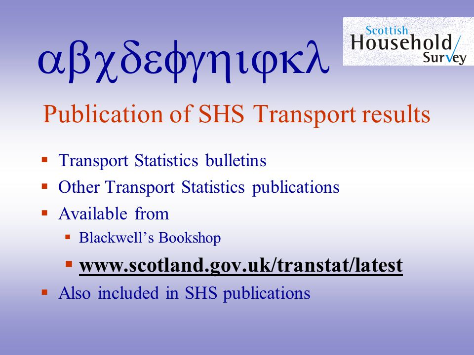 abcdefghijkl Publication of SHS Transport results  Transport Statistics bulletins  Other Transport Statistics publications  Available from  Blackwell's Bookshop  www.scotland.gov.uk/transtat/latest www.scotland.gov.uk/transtat/latest  Also included in SHS publications