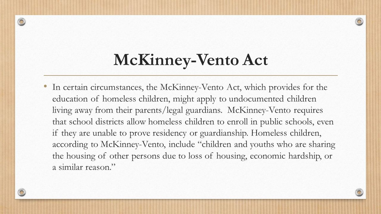 McKinney-Vento Act In certain circumstances, the McKinney-Vento Act, which provides for the education of homeless children, might apply to undocumented children living away from their parents/legal guardians.