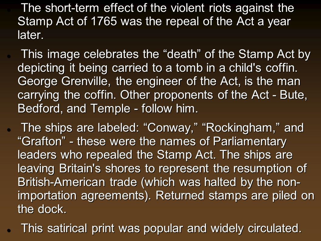 The short-term effect of the violent riots against the Stamp Act of 1765 was the repeal of the Act a year later. The short-term effect of the violent