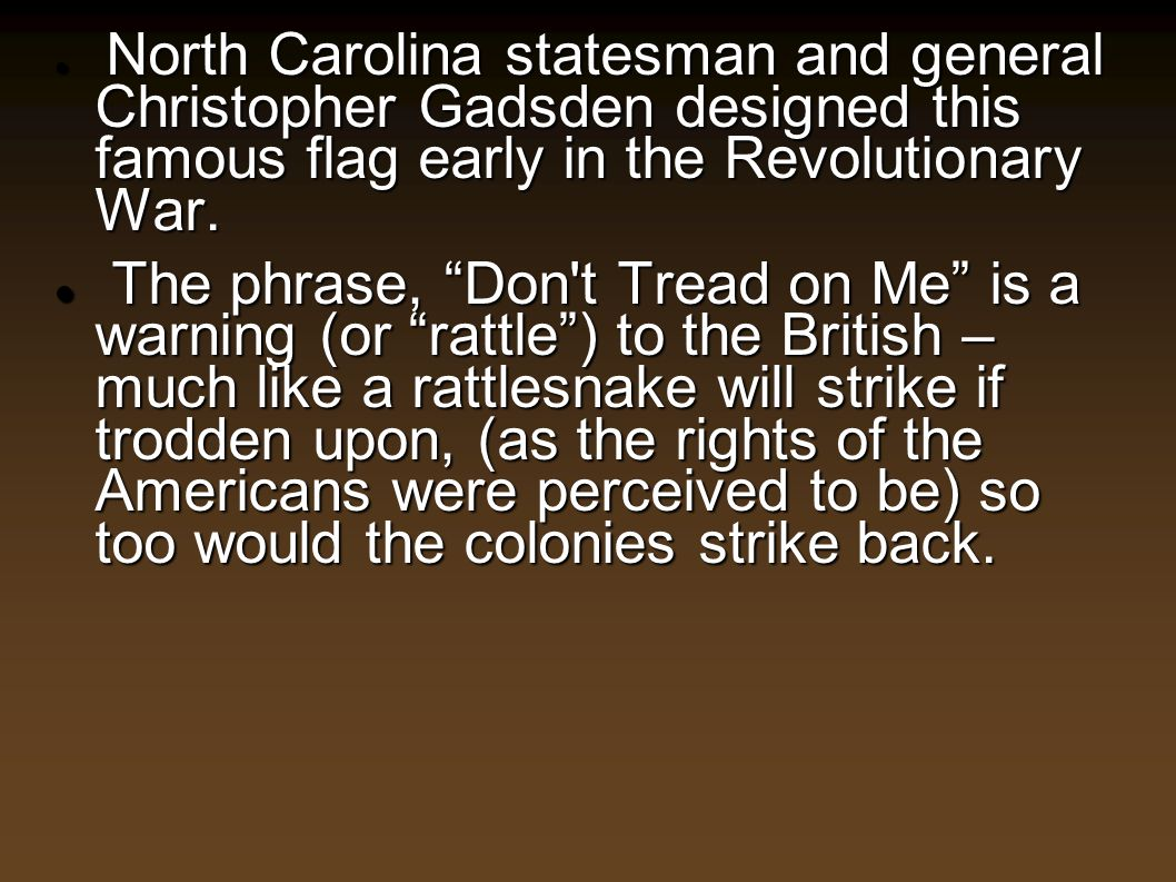 North Carolina statesman and general Christopher Gadsden designed this famous flag early in the Revolutionary War. North Carolina statesman and genera