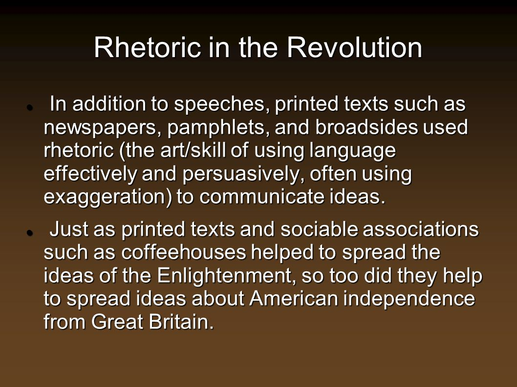 Rhetoric in the Revolution In addition to speeches, printed texts such as newspapers, pamphlets, and broadsides used rhetoric (the art/skill of using
