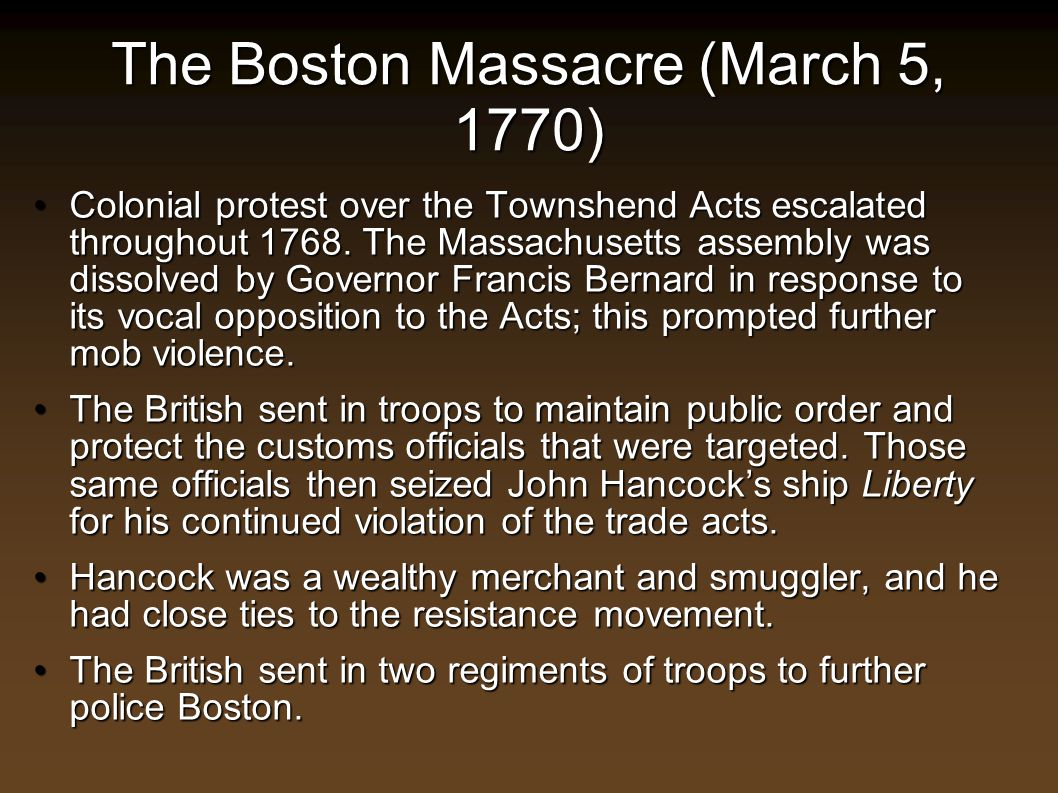The Boston Massacre (March 5, 1770) Colonial protest over the Townshend Acts escalated throughout 1768. The Massachusetts assembly was dissolved by Go