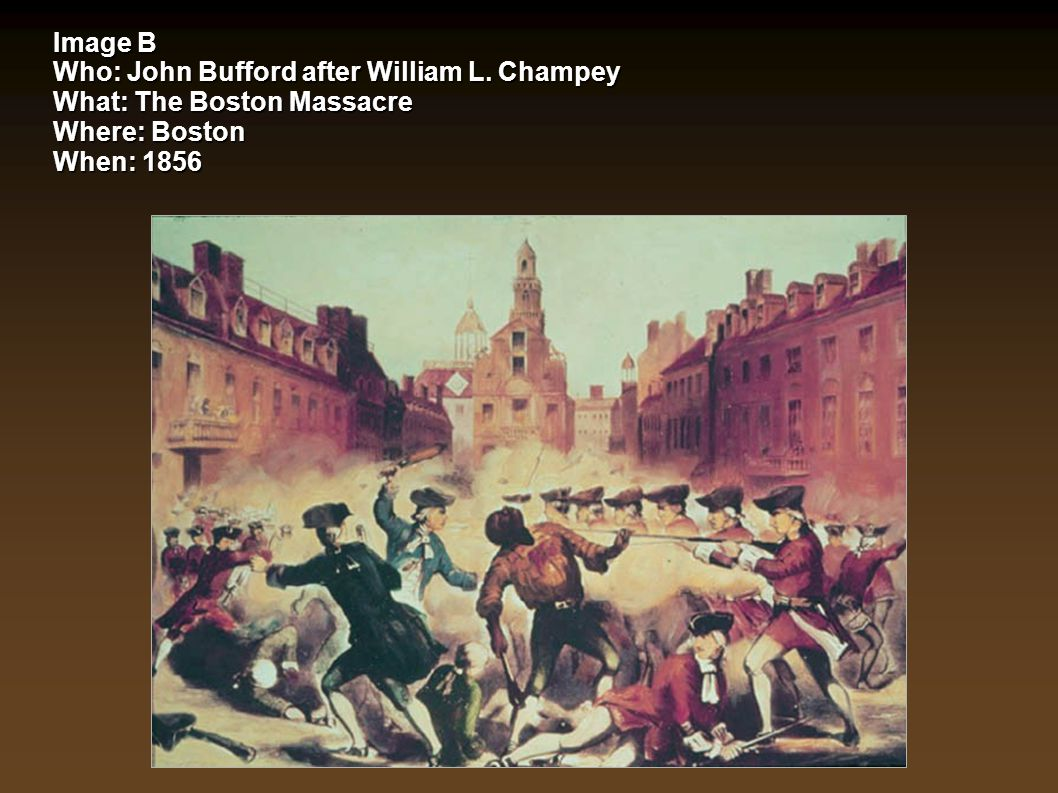 Image B Who: John Bufford after William L. Champey What: The Boston Massacre Where: Boston When: 1856