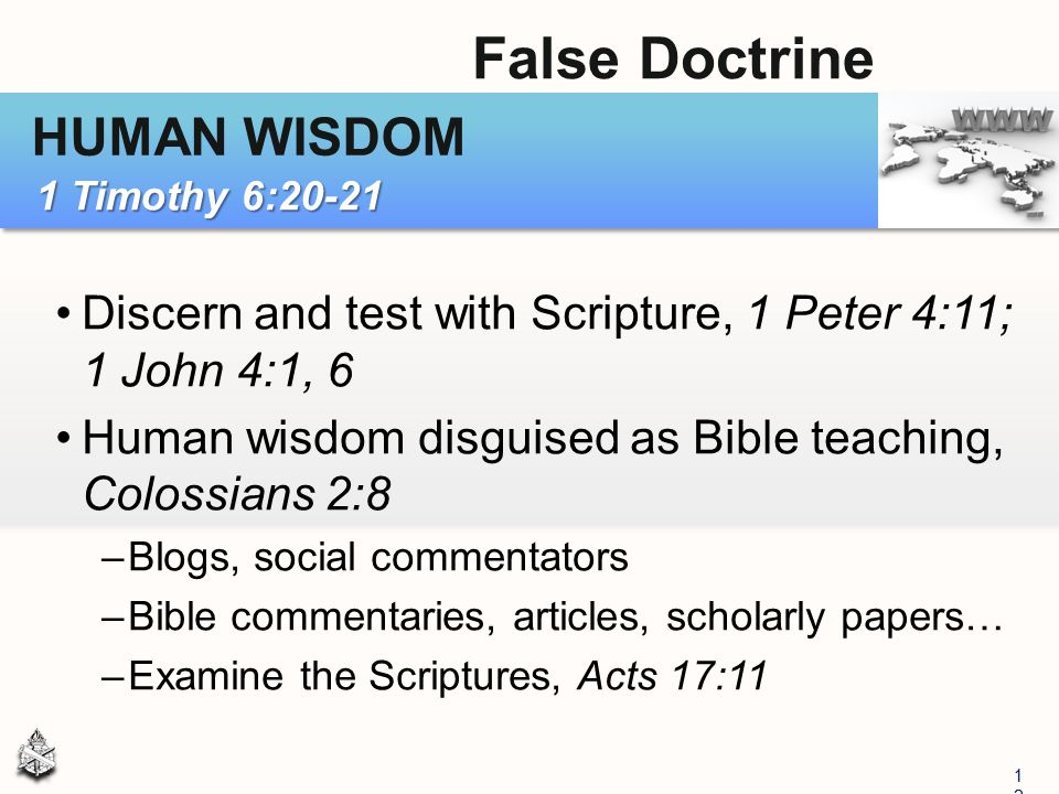 Discern and test with Scripture, 1 Peter 4:11; 1 John 4:1, 6 Human wisdom disguised as Bible teaching, Colossians 2:8 –Blogs, social commentators –Bib