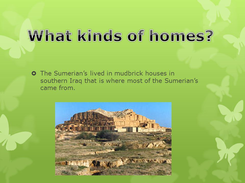  The Sumerian's lived in mudbrick houses in southern Iraq that is where most of the Sumerian's came from.