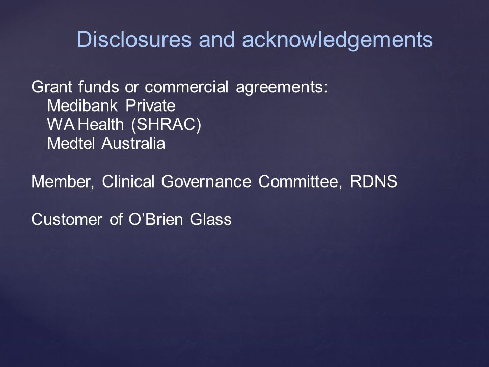 Disclosures and acknowledgements Grant funds or commercial agreements: Medibank Private WA Health (SHRAC) Medtel Australia Member, Clinical Governance Committee, RDNS Customer of O'Brien Glass