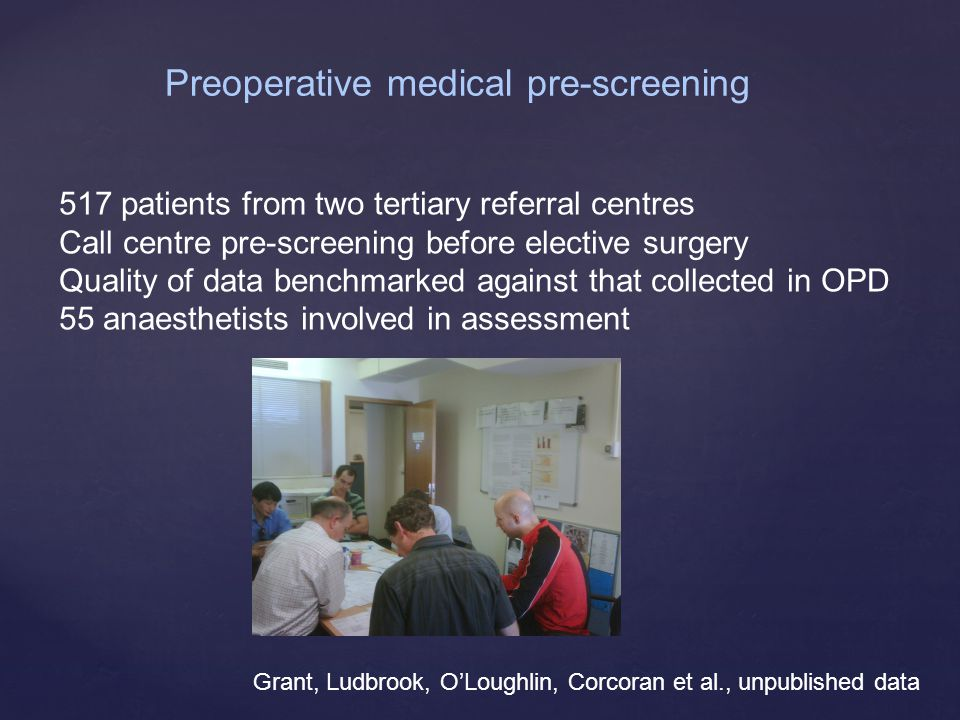 Grant, Ludbrook, O'Loughlin, Corcoran et al., unpublished data Preoperative medical pre-screening 517 patients from two tertiary referral centres Call centre pre-screening before elective surgery Quality of data benchmarked against that collected in OPD 55 anaesthetists involved in assessment