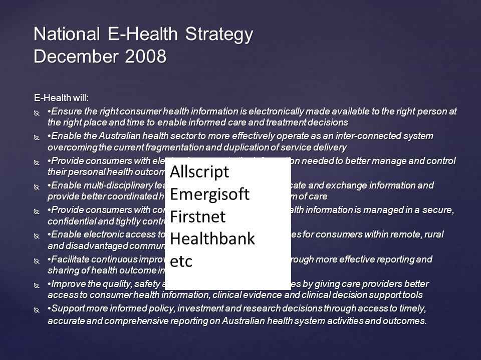 National E-Health Strategy December 2008 E-Health will: Ensure the right consumer health information is electronically made available to the right person at the right place and time to enable informed care and treatment decisions  Enable the Australian health sector to more effectively operate as an inter-connected system overcoming the current fragmentation and duplication of service delivery  Provide consumers with electronic access to the information needed to better manage and control their personal health outcomes  Enable multi-disciplinary teams to electronically communicate and exchange information and provide better coordinated health care across the continuum of care  Provide consumers with confidence that their personal health information is managed in a secure, confidential and tightly controlled manner  Enable electronic access to appropriate health care services for consumers within remote, rural and disadvantaged communities  Facilitate continuous improvement of the health system through more effective reporting and sharing of health outcome information  Improve the quality, safety and efficiency of clinical practices by giving care providers better access to consumer health information, clinical evidence and clinical decision support tools  Support more informed policy, investment and research decisions through access to timely, accurate and comprehensive reporting on Australian health system activities and outcomes.