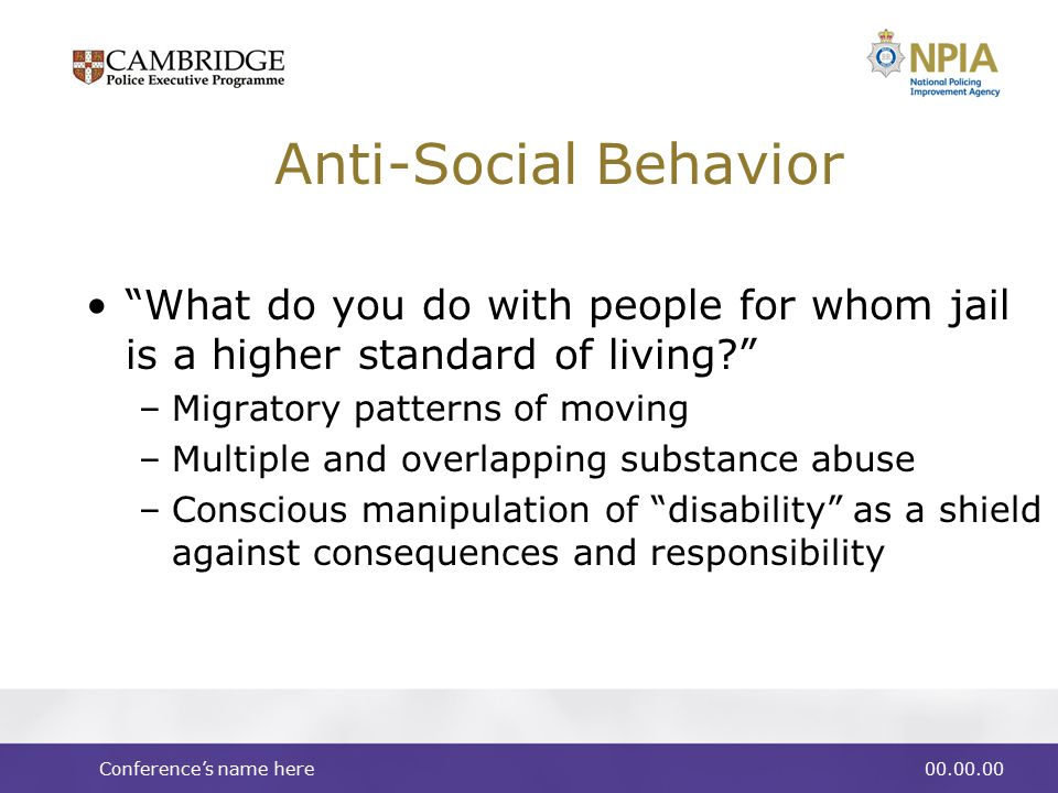 Conference's name here00.00.00 Anti-Social Behavior What do you do with people for whom jail is a higher standard of living –Migratory patterns of moving –Multiple and overlapping substance abuse –Conscious manipulation of disability as a shield against consequences and responsibility