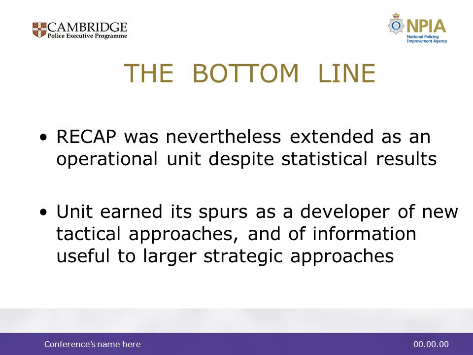 Conference's name here00.00.00 THE BOTTOM LINE RECAP was nevertheless extended as an operational unit despite statistical results Unit earned its spurs as a developer of new tactical approaches, and of information useful to larger strategic approaches