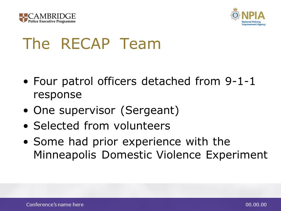 Conference's name here00.00.00 The RECAP Team Four patrol officers detached from 9-1-1 response One supervisor (Sergeant) Selected from volunteers Some had prior experience with the Minneapolis Domestic Violence Experiment
