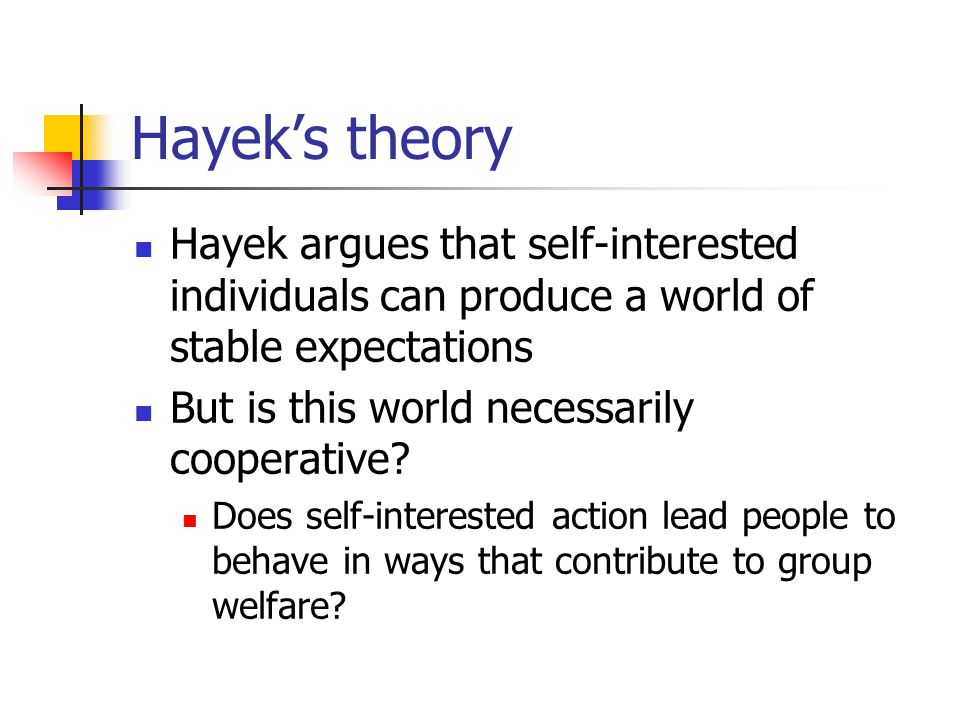 Hayek's theory Hayek argues that self-interested individuals can produce a world of stable expectations But is this world necessarily cooperative.