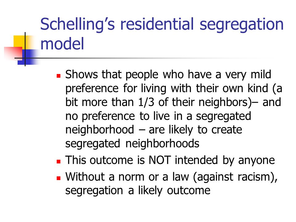 Schelling's residential segregation model Shows that people who have a very mild preference for living with their own kind (a bit more than 1/3 of their neighbors)– and no preference to live in a segregated neighborhood – are likely to create segregated neighborhoods This outcome is NOT intended by anyone Without a norm or a law (against racism), segregation a likely outcome
