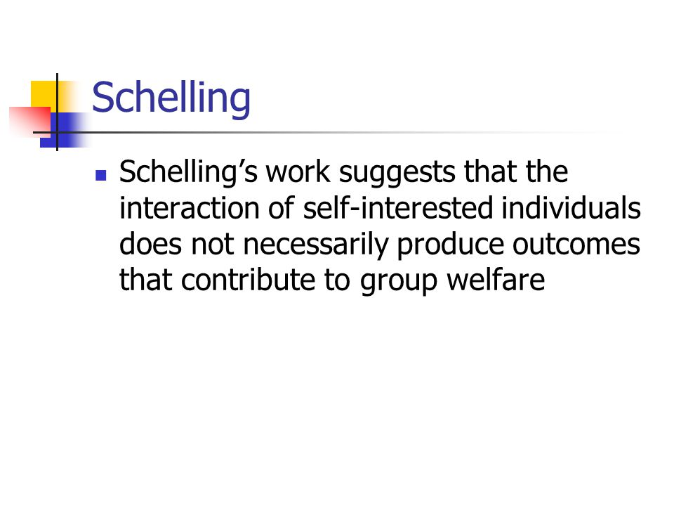 Schelling Schelling's work suggests that the interaction of self-interested individuals does not necessarily produce outcomes that contribute to group welfare