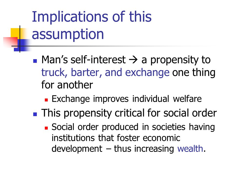 Implications of this assumption Man's self-interest  a propensity to truck, barter, and exchange one thing for another Exchange improves individual welfare This propensity critical for social order Social order produced in societies having institutions that foster economic development – thus increasing wealth.
