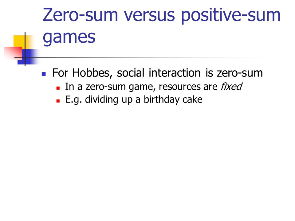 Zero-sum versus positive-sum games For Hobbes, social interaction is zero-sum In a zero-sum game, resources are fixed E.g. dividing up a birthday cake