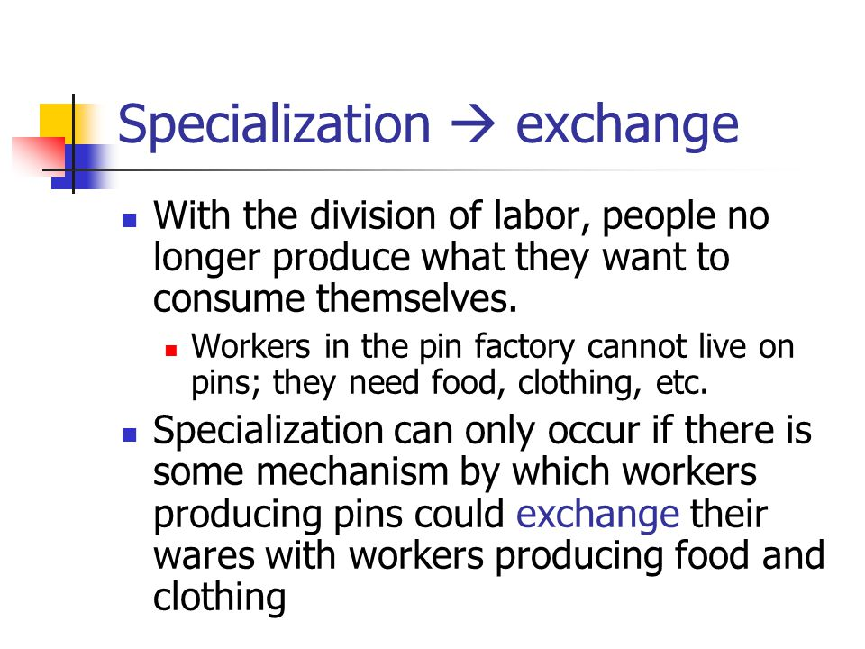 Specialization  exchange With the division of labor, people no longer produce what they want to consume themselves.