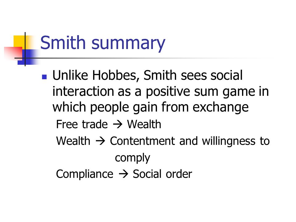 Smith summary Unlike Hobbes, Smith sees social interaction as a positive sum game in which people gain from exchange Free trade  Wealth Wealth  Contentment and willingness to comply Compliance  Social order