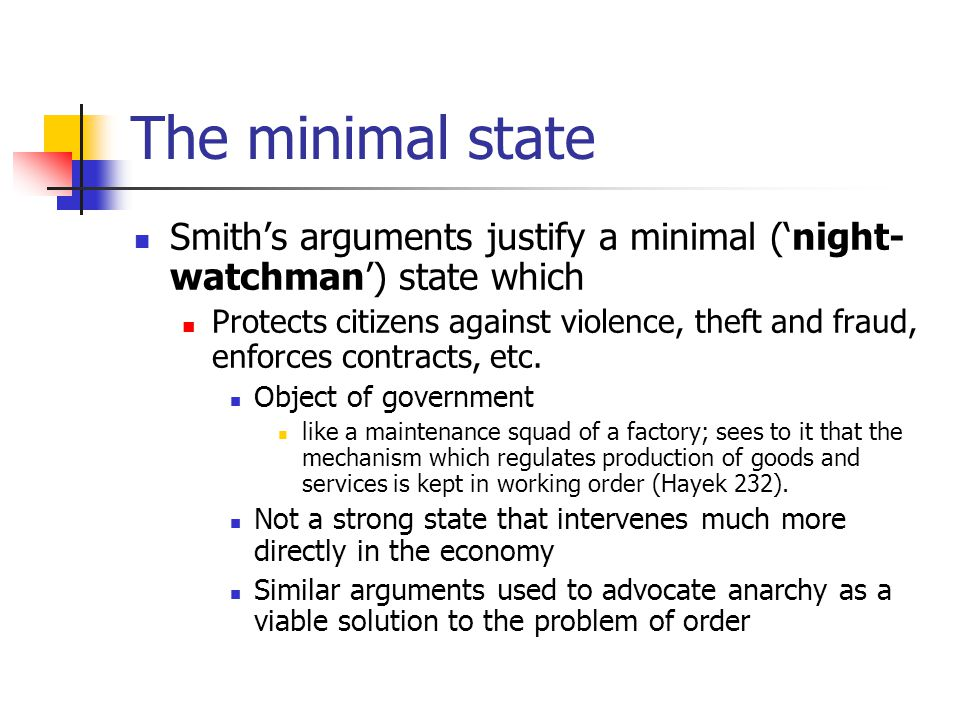 The minimal state Smith's arguments justify a minimal ('night- watchman') state which Protects citizens against violence, theft and fraud, enforces contracts, etc.