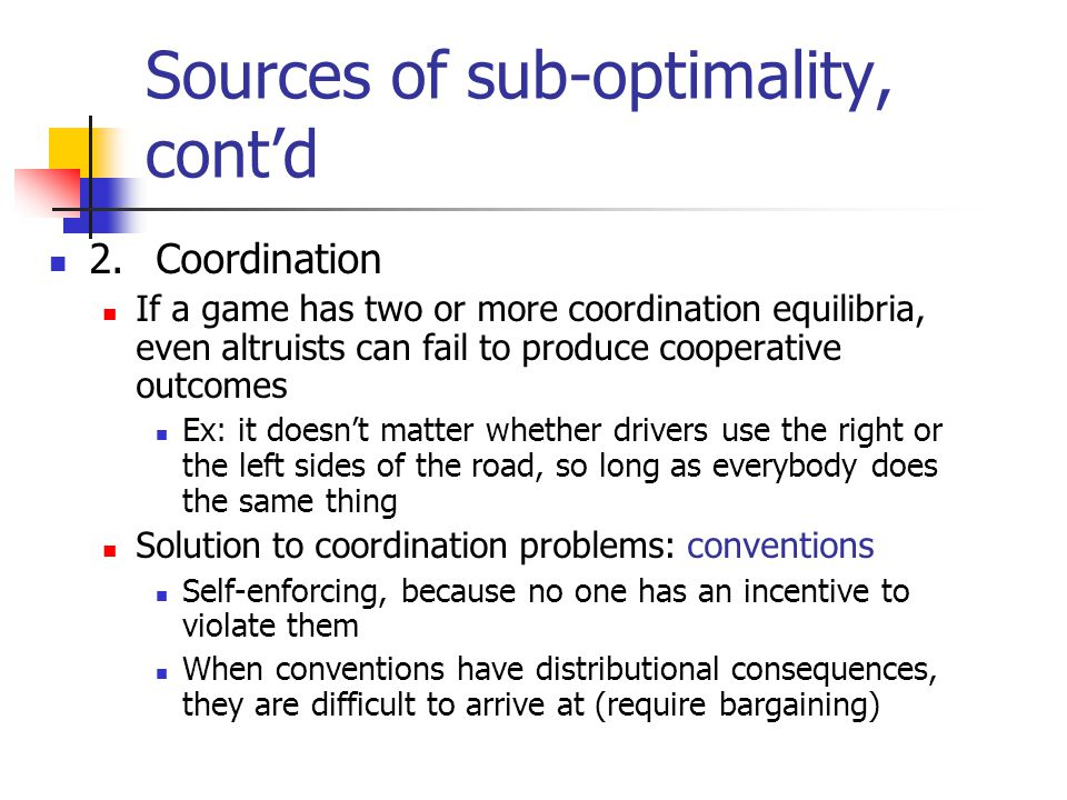 Sources of sub-optimality, cont'd 2.Coordination If a game has two or more coordination equilibria, even altruists can fail to produce cooperative outcomes Ex: it doesn't matter whether drivers use the right or the left sides of the road, so long as everybody does the same thing Solution to coordination problems: conventions Self-enforcing, because no one has an incentive to violate them When conventions have distributional consequences, they are difficult to arrive at (require bargaining)