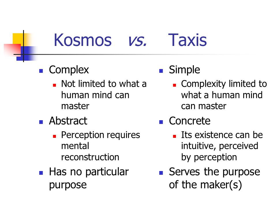 Kosmos vs. Taxis Complex Not limited to what a human mind can master Abstract Perception requires mental reconstruction Has no particular purpose Simp