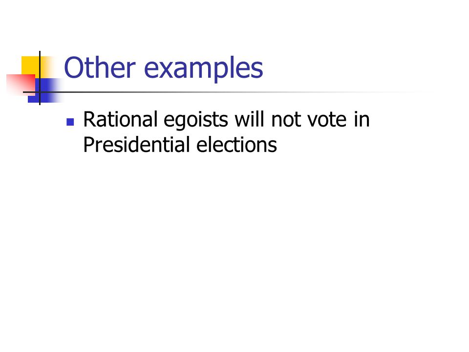 Other examples Rational egoists will not vote in Presidential elections
