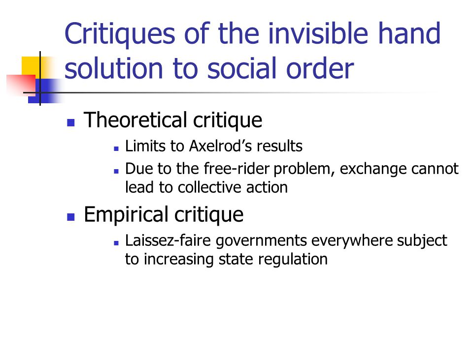 Critiques of the invisible hand solution to social order Theoretical critique Limits to Axelrod's results Due to the free-rider problem, exchange cannot lead to collective action Empirical critique Laissez-faire governments everywhere subject to increasing state regulation