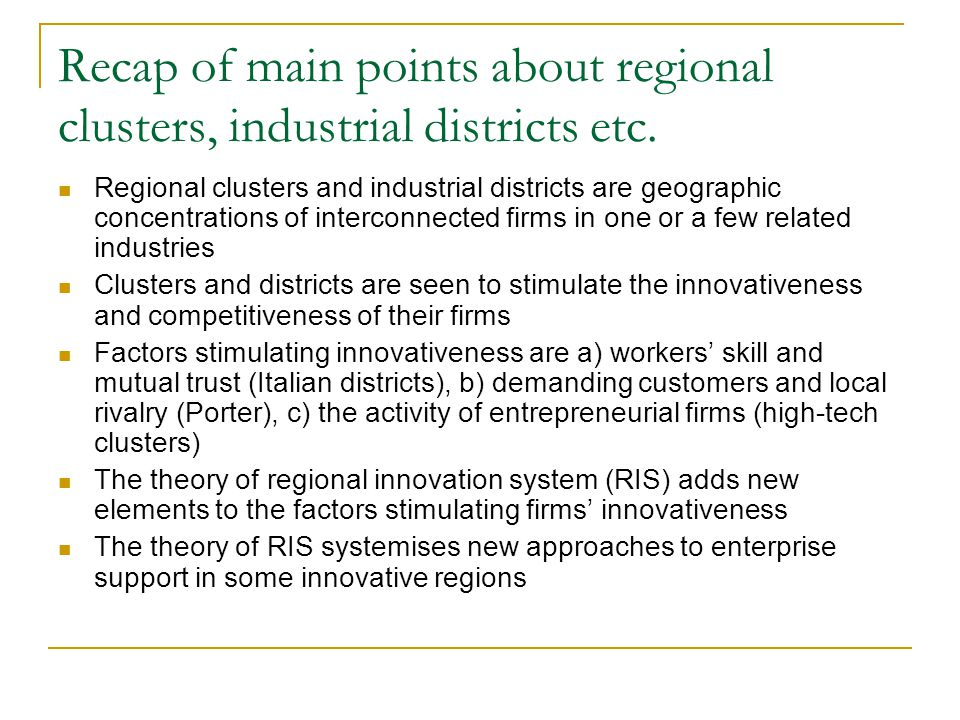 Recap of main points about regional clusters, industrial districts etc. Regional clusters and industrial districts are geographic concentrations of in