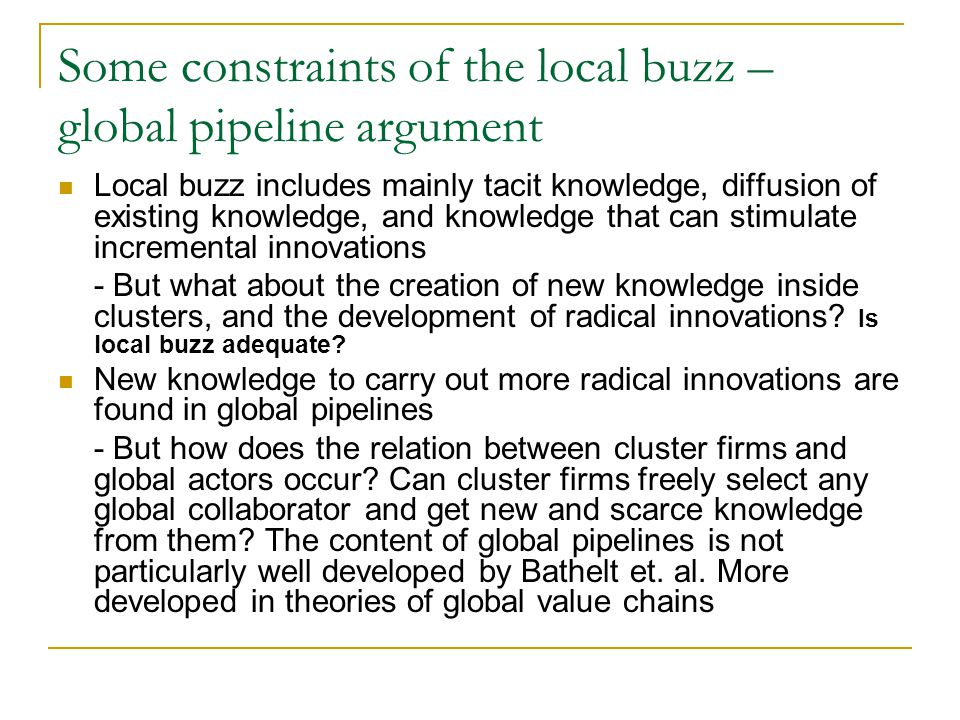 Some constraints of the local buzz – global pipeline argument Local buzz includes mainly tacit knowledge, diffusion of existing knowledge, and knowled