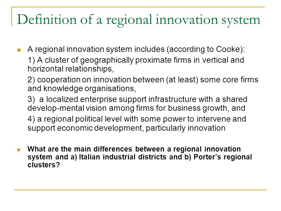 Definition of a regional innovation system A regional innovation system includes (according to Cooke): 1) A cluster of geographically proximate firms